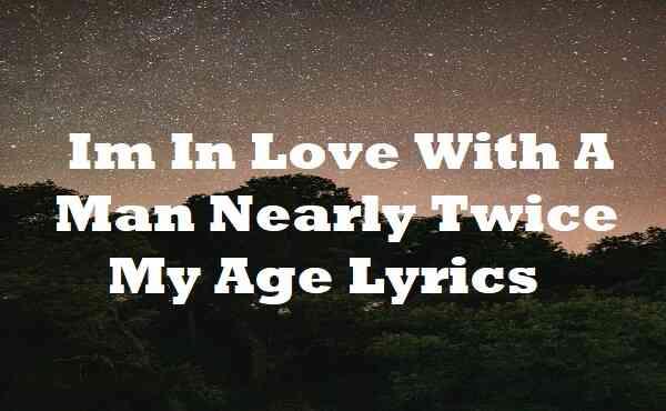 Im in Love With a Man Nearly Twice My Age Lyrics