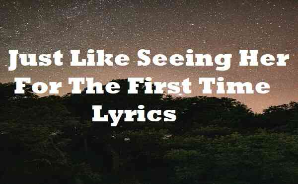 Just Like Seeing Her For The First Time Lyrics