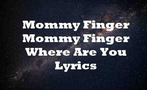 Mommy Finger Mommy Finger Where Are You Lyrics