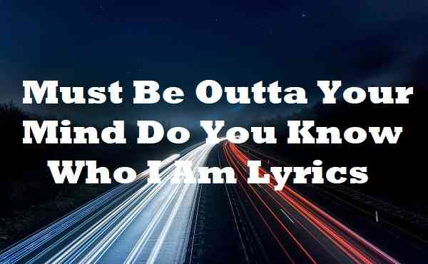 Must Be Outta Your Mind Do You Know Who I Am Lyrics