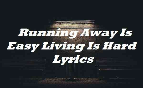 Running Away Is Easy Living Is Hard Lyrics