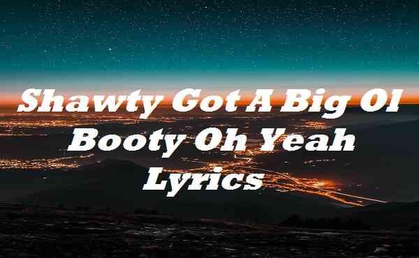 Shawty Got A Big Ol Booty Oh Yeah Lyrics