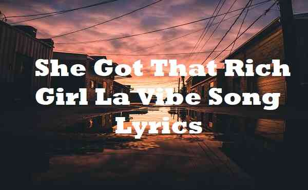 She Got That Rich Girl La Vibe Song Lyrics