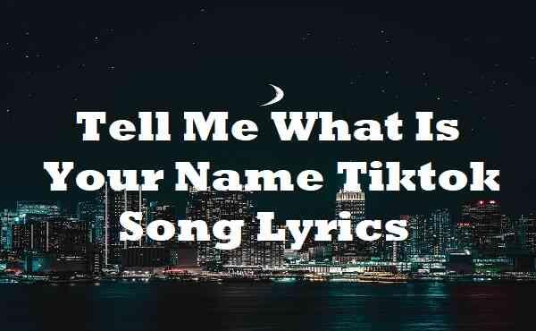 Tell Me What Is Your Name Tiktok Song Lyrics