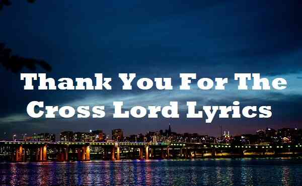 Thank You For The Cross Lord Lyrics