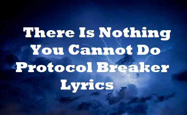 There Is Nothing You Cannot Do Protocol Breaker Lyrics