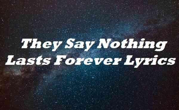 They Say Nothing Lasts Forever Lyrics