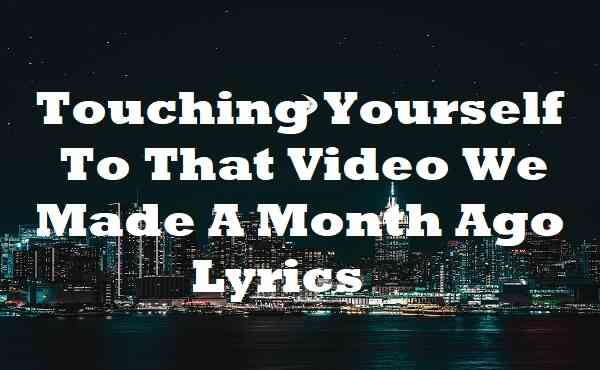 Touching Yourself To That Video We Made A Month Ago Lyrics