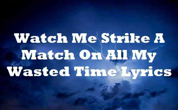Watch Me Strike A Match On All My Wasted Time Lyrics