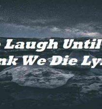 We Laugh Until We Think We Die Lyrics