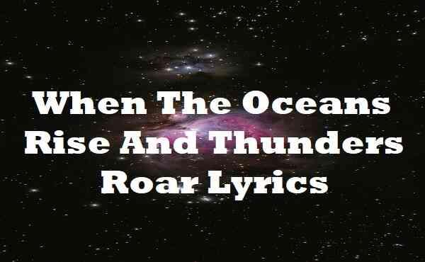When The Oceans Rise And Thunders Roar Lyrics