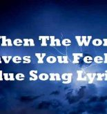 When The World Leaves You Feeling Blue Song Lyrics