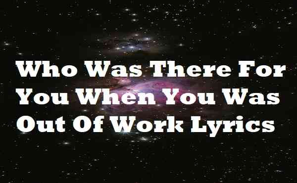Who Was There For You When You Was Out Of Work Lyrics
