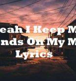 Yeah I Keep My Friends On My Mind Lyrics