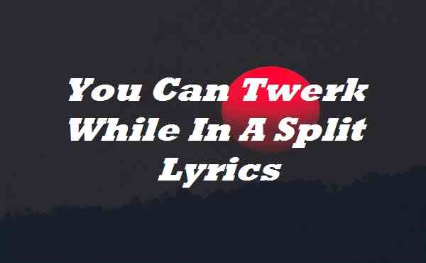 You Can Twerk While In A Split Lyrics