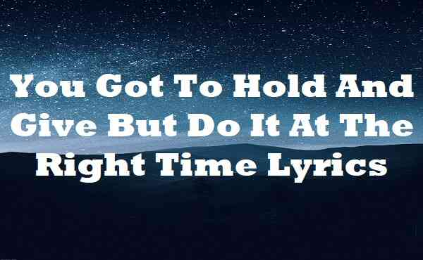 You Got To Hold And Give But Do It At The Right Time Lyrics