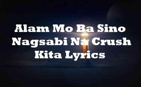 Alam Mo Ba Sino Nagsabi Na Crush Kita Lyrics