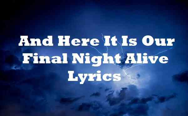 And Here It Is Our Final Night Alive Lyrics