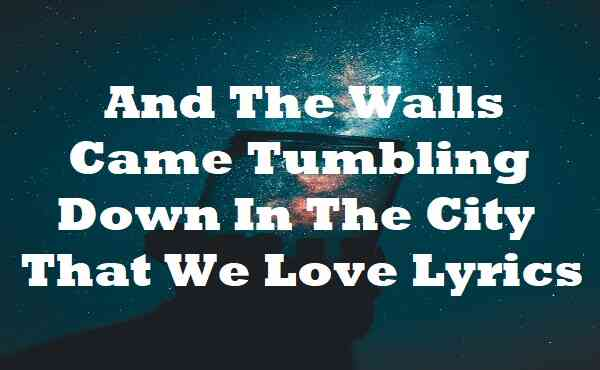 And The Walls Came Tumbling Down In The City That We Love Lyrics