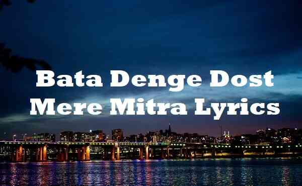 Bata Denge Dost Mere Mitra Lyrics