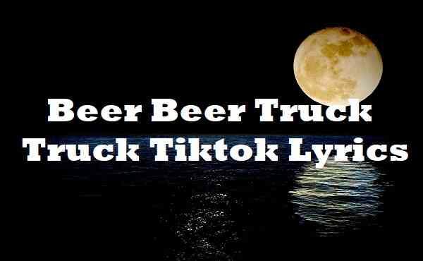 Beer Beer Truck Truck Tiktok Lyrics