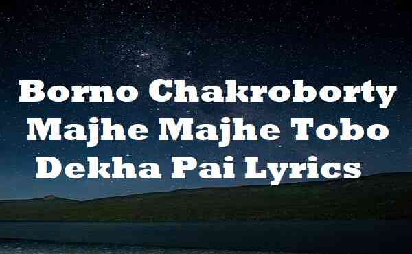 Borno Chakroborty Majhe Majhe Tobo Dekha Pai Lyrics