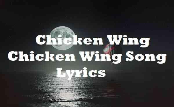 Chicken Wing Chicken Wing Song Lyrics