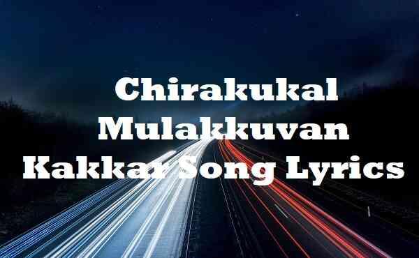 Chirakukal Mulakkuvan Kakkar Song Lyrics