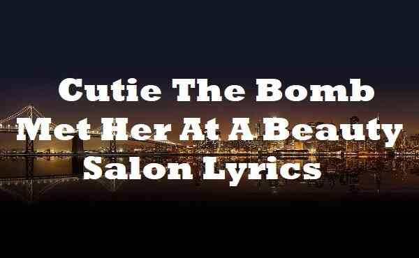 Cutie The Bomb Met Her At A Beauty Salon Lyrics