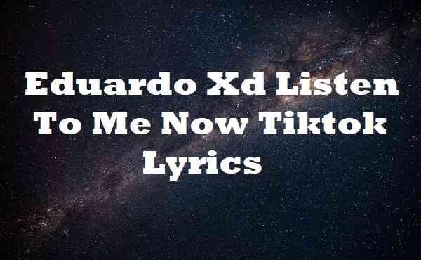 Eduardo Xd Listen To Me Now Tiktok Lyrics