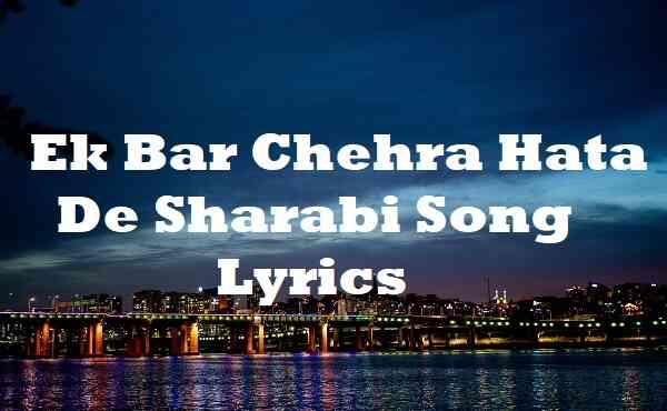 Ek Bar Chehra Hata De Sharabi Song Lyrics