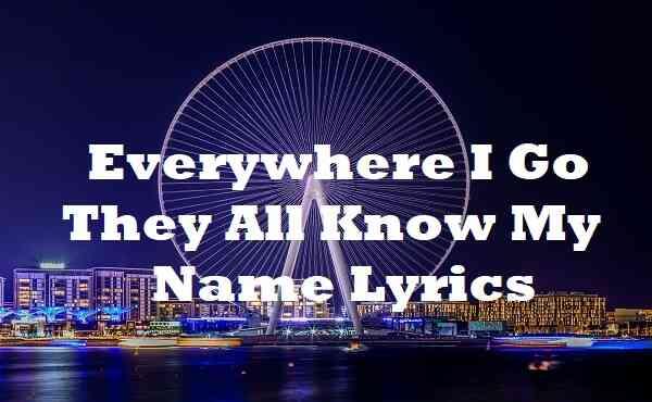 Everywhere I Go They All Know My Name Lyrics