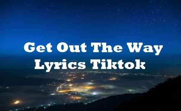 Get Out The Way Lyrics Tiktok