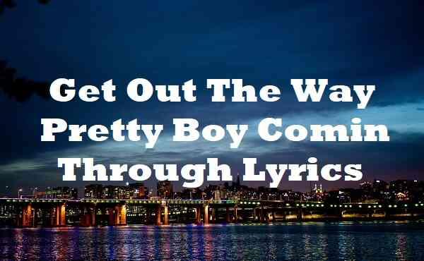 Get Out The Way Pretty Boy Comin Through Lyrics