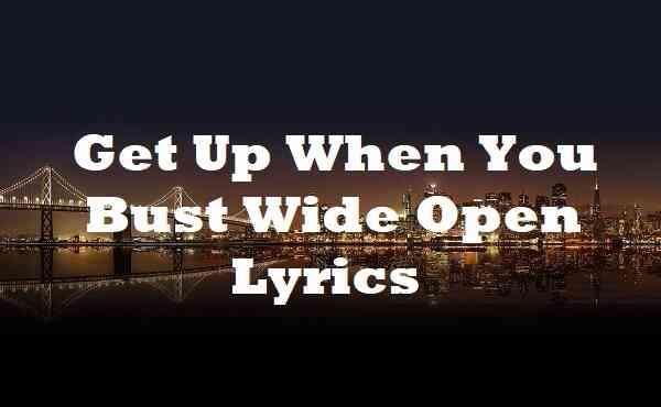 Get Up When You Bust Wide Open Lyrics