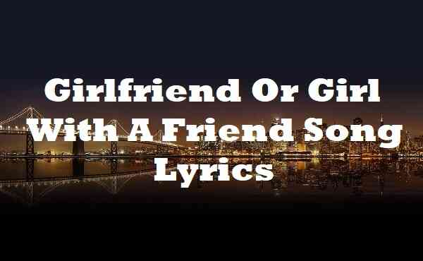 Girlfriend Or Girl With A Friend Song Lyrics