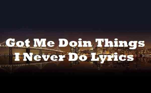 Got Me Doin Things I Never Do Lyrics