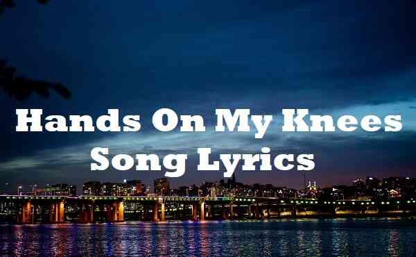 Hands On My Knees Song Lyrics