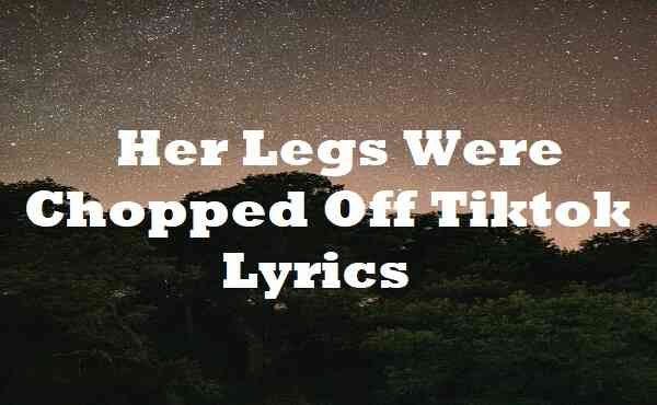 Her Legs Were Chopped Off Tiktok Lyrics