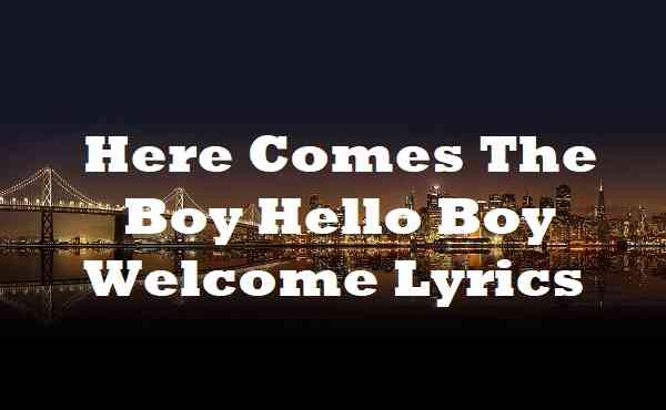 Here Comes The Boy Hello Boy Welcome Lyrics