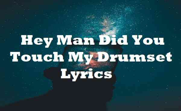 Hey Man Did You Touch My Drumset Lyrics