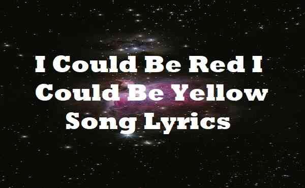 I Could Be Red I Could Be Yellow Song Lyrics