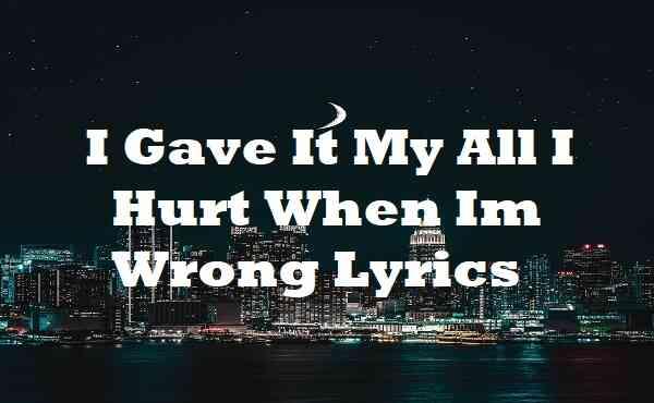 I Gave It My All I Hurt When Im Wrong Lyrics