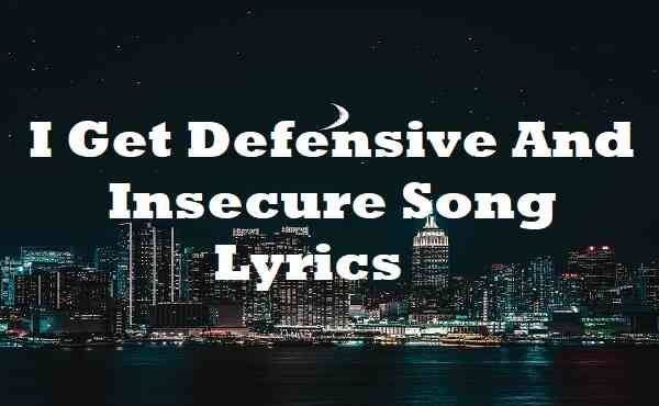 I Get Defensive And Insecure Song Lyrics