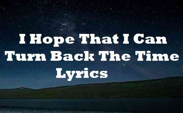 I Hope That I Can Turn Back The Time Lyrics