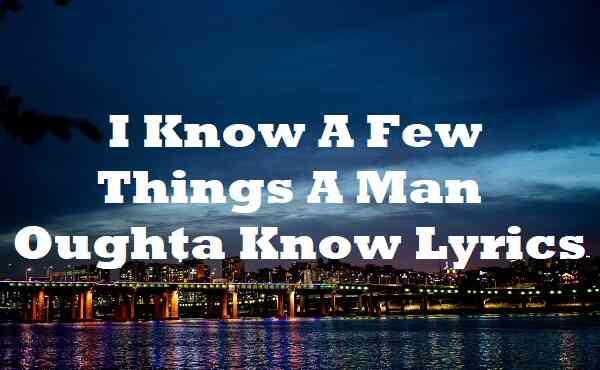I Know A Few Things A Man Oughta Know Lyrics