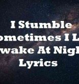 I Stumble Sometimes I Lay Awake At Night Lyrics