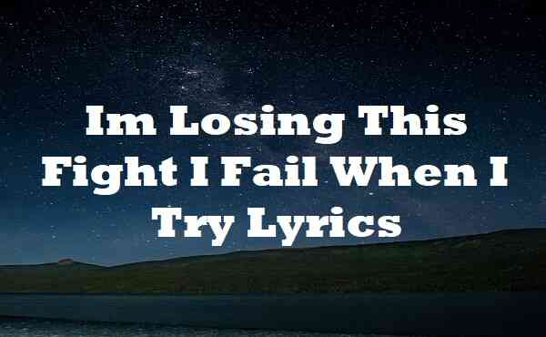 Im Losing This Fight I Fail When I Try Lyrics