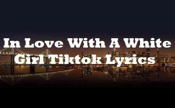 In Love With A White Girl Tiktok Lyrics