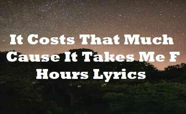 It Costs That Much Cause It Takes Me F Hours Lyrics